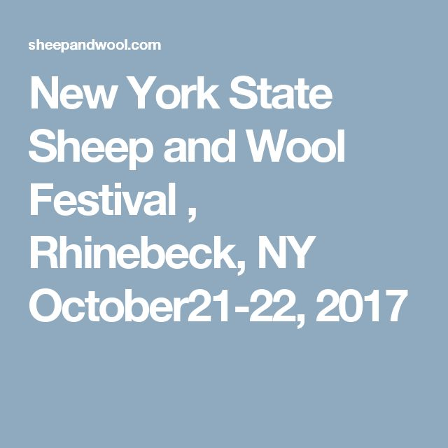 New York State Sheep and Wool Festival                       , Rhinebeck, NY  October21-22, 2017