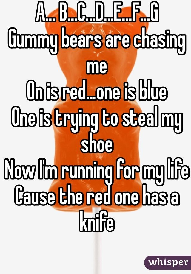A... B...C...D...E...F...G Gummy bears are chasing me On is red...one is blue One is trying to steal my shoe Now I'm running for my life  Cause the red one has a knife