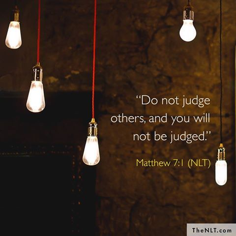 Do not judge so that you will not be judged. (Matthew 7:1 NAS)   https://www.facebook.com/NewLivingTranslation/photos/10155311186148979