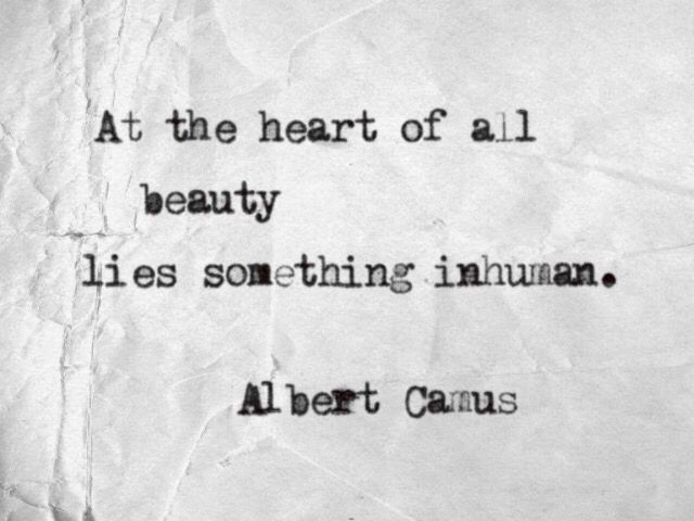 At the heart of all beauty lies something inhuman | Albert Camus