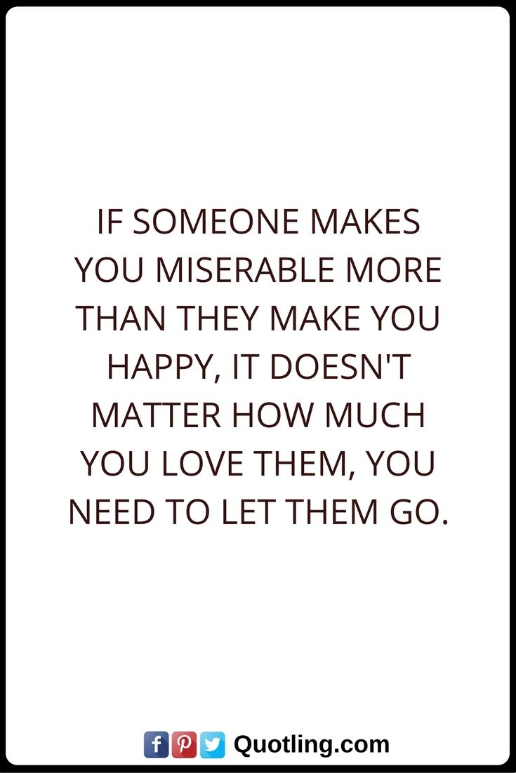 Let Go Quotes If someone makes you miserable more than they make you happy it