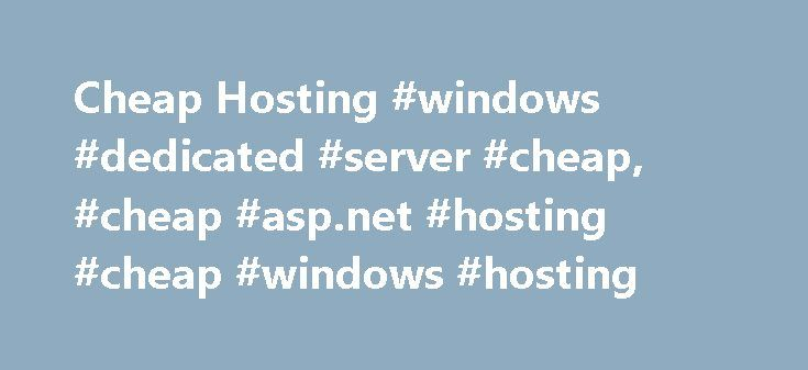 Cheap Hosting #windows #dedicated #server #cheap, #cheap #asp.net #hosting #cheap #windows #hosting http://zimbabwe.nef2.com/cheap-hosting-windows-dedicated-server-cheap-cheap-asp-net-hosting-cheap-windows-hosting/  # Cheap ASP.NET Hosting All Affordable ASP.NET Hosting Plans include Windows 2012 Hosting Environment IIS 8 Web Server ASP.NET 4.6/3.5/2.0 with AJAX Script Library 99.9% Uptime Guarantee Full Featured Control Panel Web Site Statistics Spam and Virus Blocking 24×7 Phone & Email…