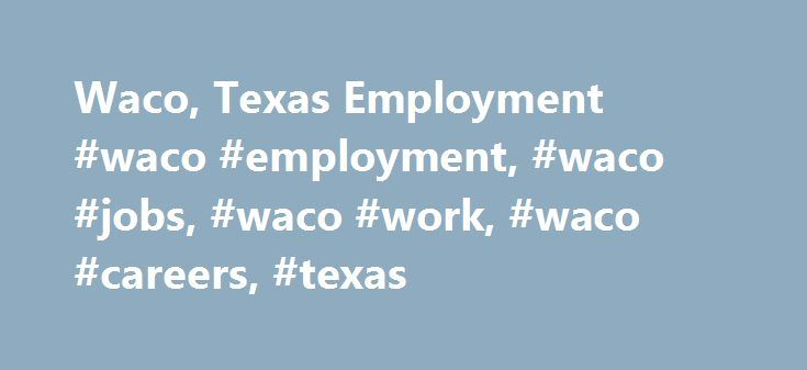 Waco, Texas Employment #waco #employment, #waco #jobs, #waco #work, #waco #careers, #texas http://zimbabwe.nef2.com/waco-texas-employment-waco-employment-waco-jobs-waco-work-waco-careers-texas/  # Employment and Industries in the Waco, Texas Area Waco's economy still depends partly on livestock and crops. Manufacturing and tourism are significant economic elements. Waco is situated in the heart of a Texas manufacturing and technology corridor. Items produced in the city include machinery…