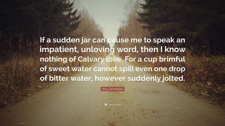 "Amy Carmichael Quote: ""If a sudden jar can cause me to speak an impatient, unloving word, then I know nothing of Calvary love. For a cup brimful of sweet water cannot spill even one drop of bitter water, however suddenly jolted."""