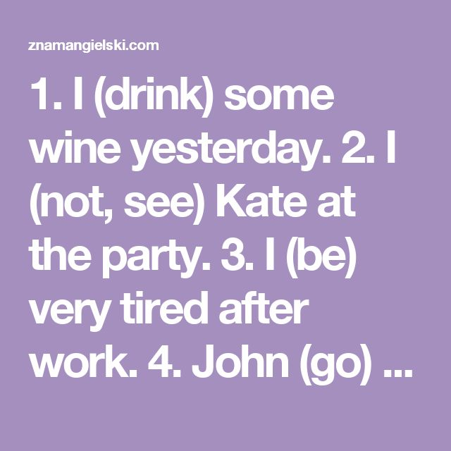 1. I (drink) some wine yesterday. 2. I (not, see) Kate at the party. 3. I (be) very tired after work. 4. John (go) to the dentist. 5. We (not, tell) anyone about it. 6. (you, buy) any bread? 7. She (not, be) angry with me. 8. She (fly) to Paris last night. 9. Meg (not, drive) a car yesterday. 10. (be) they tired after the journey? 11. How (you, feel) after the marathon? 12. How much time (you, spend) in New York? 13. I (buy) two tickets for us. 14. They (not, be) very happy together. 15…