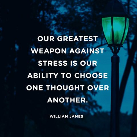 """Our greatest weapon against stress is our ability to choose one thought over another."".  Easier said than done!"