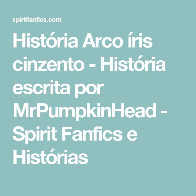 História Arco íris cinzento - História escrita por MrPumpkinHead - Spirit Fanfics e Histórias