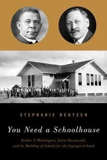 You Need a Schoolhouse: Booker T. Washington, Julius Rosenwald and the Building of Schools for the Segregated South by Stephanie Deutsch
