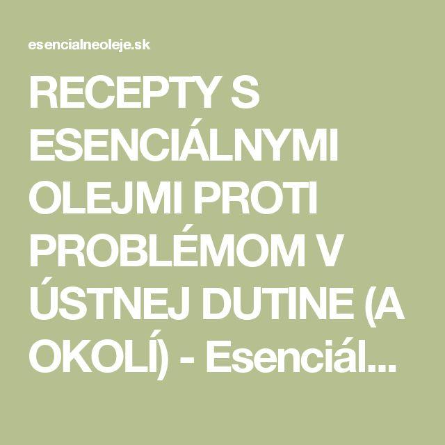 RECEPTY S ESENCIÁLNYMI OLEJMI PROTI PROBLÉMOM V ÚSTNEJ DUTINE (A OKOLÍ) - Esenciálne oleje - Dary zeme