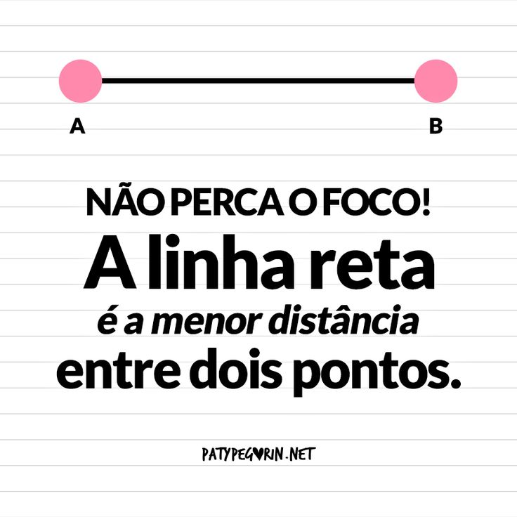 """Frase """"Não perca o foco! A linha reta é a menor distância entre dois pontos""""  www.patypegorin.net"""