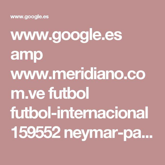 www.google.es amp www.meridiano.com.ve futbol futbol-internacional 159552 neymar-pasara-reconocimiento-medico-del-psg-en-catar amp