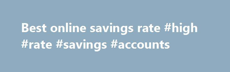 Best online savings rate #high #rate #savings #accounts http://savings.remmont.com/best-online-savings-rate-high-rate-savings-accounts/  best online savings rate Online savings accounts offer the best savings rates with immediate access...