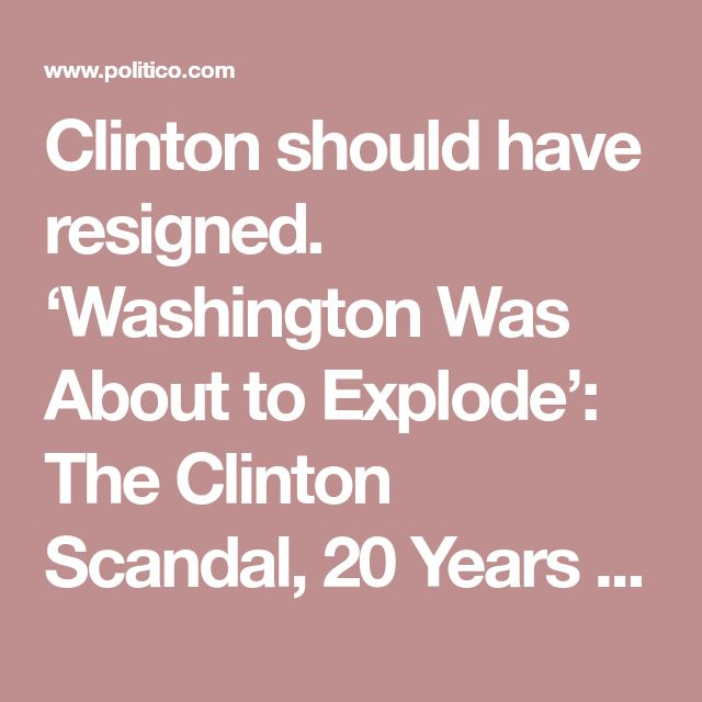 Clinton should have resigned. 'Washington Was About to Explode': The Clinton Scandal, 20 Years Later