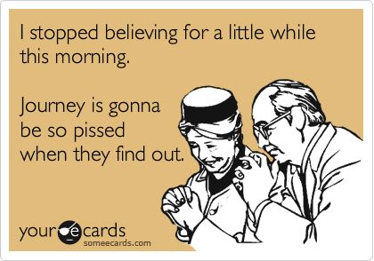 I stopped believing for a little while this morning. Journey is gonna be so pissed when they find out.