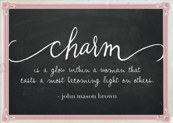 """""""Charm is a glow within a woman that casts a most becoming light on others."""" - John Mason Brown"""