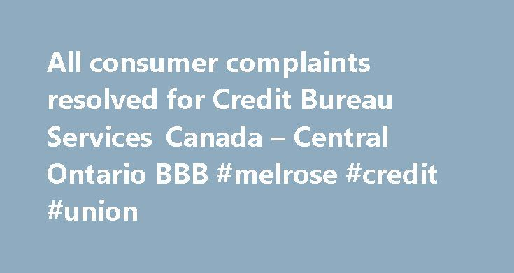All consumer complaints resolved for Credit Bureau Services Canada – Central Ontario BBB #melrose #credit #union http://remmont.com/all-consumer-complaints-resolved-for-credit-bureau-services-canada-central-ontario-bbb-melrose-credit-union-2/  #canadian credit bureau # Credit Bureau Services Canada 02/19/2014 Billing / Collection Issues Read Complaint Details Complaint Misrepresentation – refers to themselves as 'from the credit bureau' – leaves the impression that it is ****** Credit Bureau…