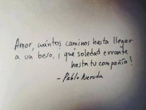 Pablo Neruda – Amor, cuántos caminos hasta llegar a un beso, ¡qué soledad errante hasta tu compañía!