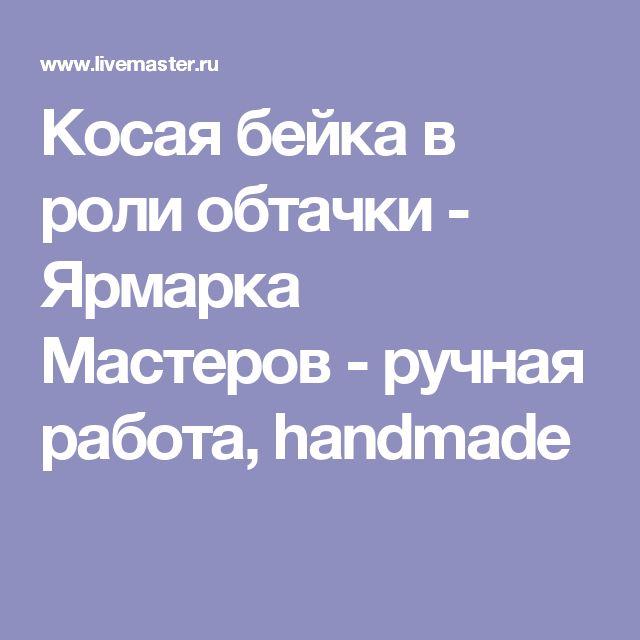 Косая бейка в роли обтачки - Ярмарка Мастеров - ручная работа, handmade