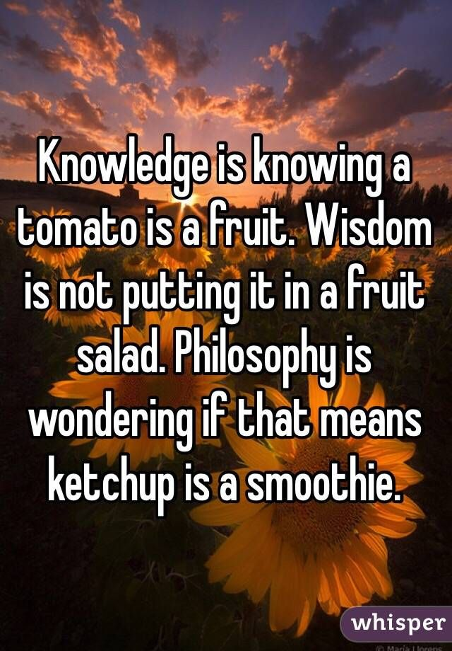 knowledge is knowing a tomato is a fruit wisdom is not putting it in a fruit salad philosophy is - Google Search