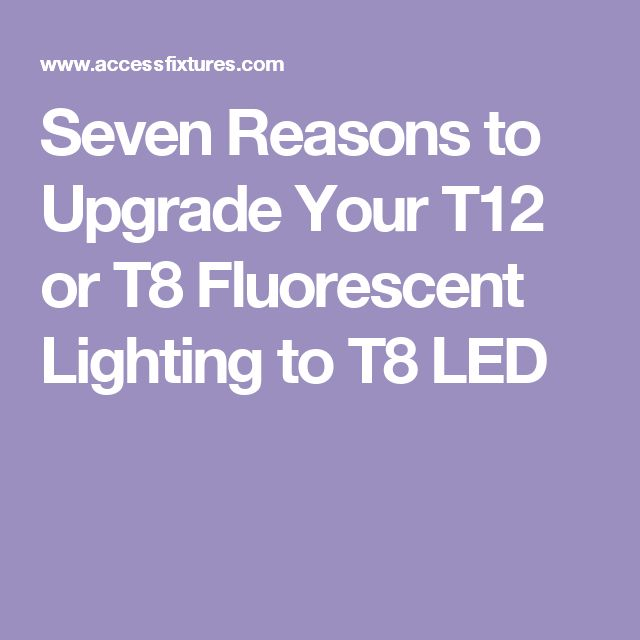 Seven Reasons to Upgrade Your T12 or T8 Fluorescent Lighting to T8 LED