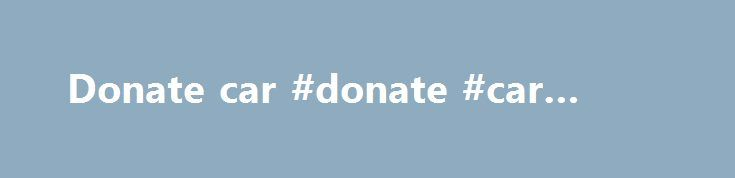 Donate car #donate #car #texas http://new-york.remmont.com/donate-car-donate-car-texas/  # Search Donations to Provide 250,000 Hours of Goodwill Services in Bon-Ton's Local Communities ROCKVILLE, MD — Customers of The Bon-Ton Stores, Inc's. (NASDAQ: BONT) 262 stores donated more than 564,000 dollars in cash donations, the most dollars ever collected from its customers, and 1.4 million pounds of used clothing, textiles and household items during the company's semiannual Bon-Ton Goodw…