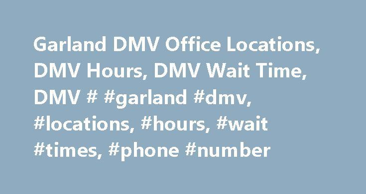 Garland DMV Office Locations, DMV Hours, DMV Wait Time, DMV # #garland #dmv, #locations, #hours, #wait #times, #phone #number http://botswana.nef2.com/garland-dmv-office-locations-dmv-hours-dmv-wait-time-dmv-garland-dmv-locations-hours-wait-times-phone-number/  # GARLAND DMV OFFICE GARLAND DMV OFFICE How long is the wait for a license renewal06-01-2017 08:16 am Wait Time Study, the average driver in Texas will wait 44.35 minutes at a Department of Public Safety Driver License Office. Good…