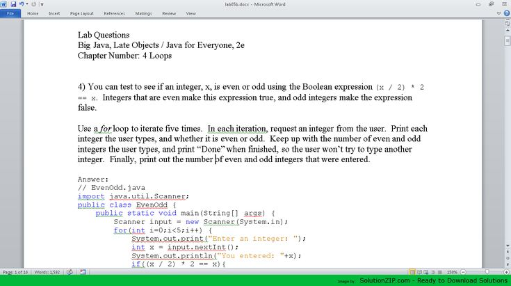 Download:	https://solutionzip.com/downloads/lab05b/ Lab Questions Big Java, Late Objects / Java for Everyone, 2e Chapter Number: 4 Loops 4) You can test to see if an integer, x, is even or odd using the Boolean expression (x / 2) * 2 == x. Integers that are even make this expression true, and odd integers make the expression false. Use a for loop to iterate five times. In each iteration, request an integer from the user. Print each integer the user types, and whether it is even or odd. Keep…
