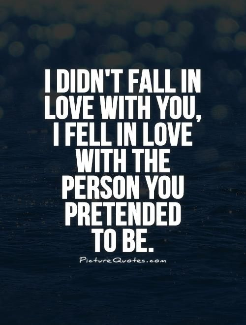 I didn't fall in love with you, I fell in love with the person you pretended to be. Picture Quotes.