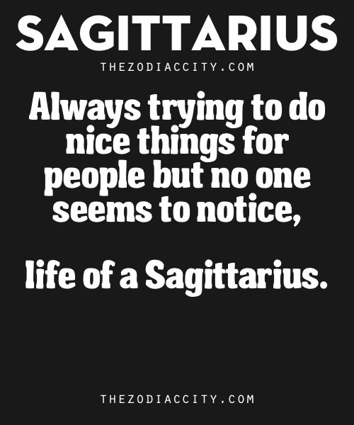Zodiac Sagittarius Traits. – Always trying to do nice things for people but no one seems to notice, life of a Sagittarius.