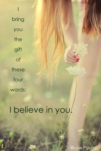 I bring you the gift of these four words: I believe in you. ¥ worry changes nothing! Look at all God has done for you and then look at the issue. What does your name mean? So that's what you are! My firework