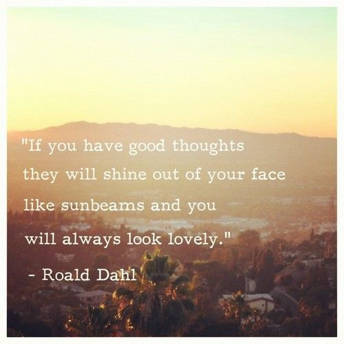 """If you have good thoughts, they will shine out of your face like sunbeams and you will always look lovely."" - Roald DahlGood Thoughts, Inspiration, Sun Beams, Roalddahl, Roald Dahl, Favorite Quotes, Travel Quotes, Sunbeam, True Beautiful"