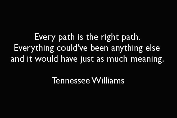 Every path is the right path. Everything could've been anything else and it would have just as much meaning - Tennessee Williams