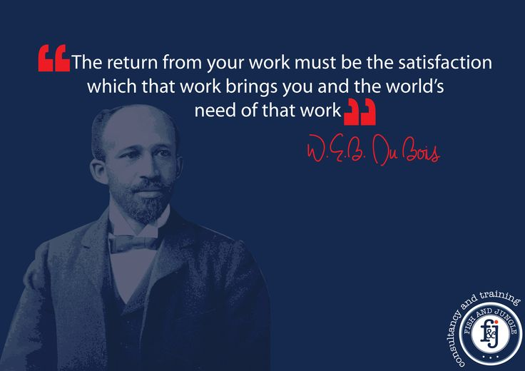 """""""The return from your work must be the satisfaction which that work brings you and the world's need of that work."""" — W.E.B. Du Bois #Quote #Marketing #Business #Fishandjungle #Fnj #WEB_Du_Bois"""