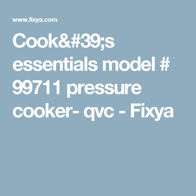 Cook's essentials model # 99711 pressure cooker- qvc - Fixya