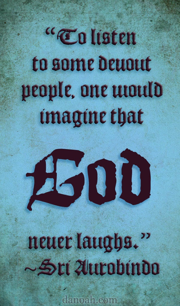 """""""To listen to some devout people, one would imagine that God never laughs.""""~Sri Aurobindo"""