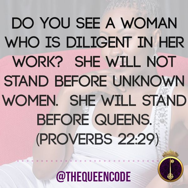 Do you see a woman who is diligent in her work?  She will not stand before unknown women.  She will stand before Queens.  (Proverbs 22:29)