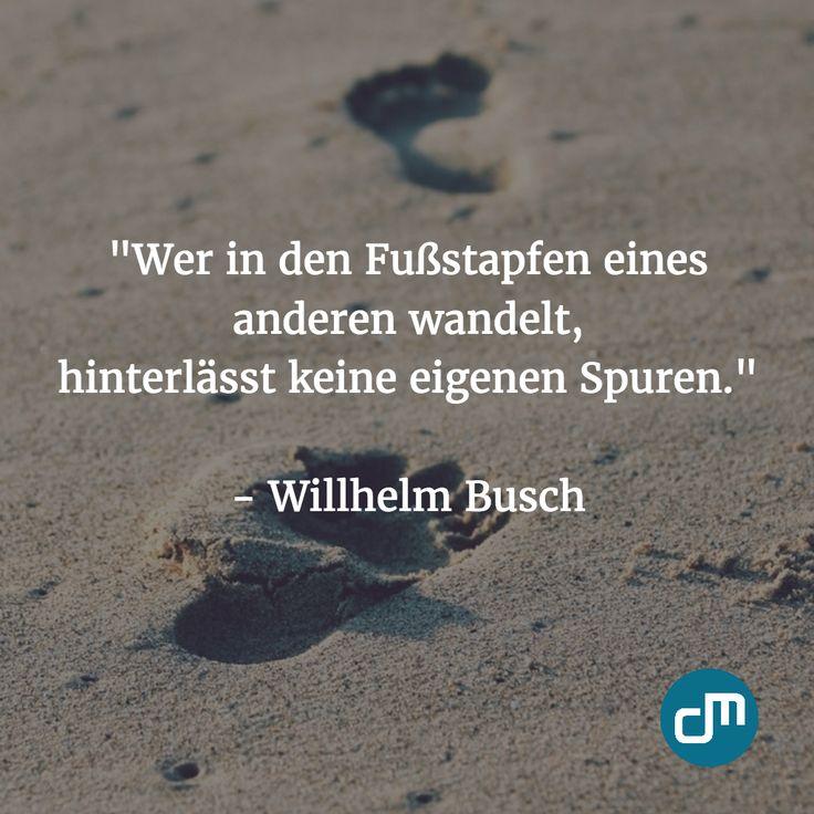 """""""Wer in den Fußstapfen eines anderen wandelt, hinterlaesst keine eigenen Spuren."""" - Willhelm Busch"""