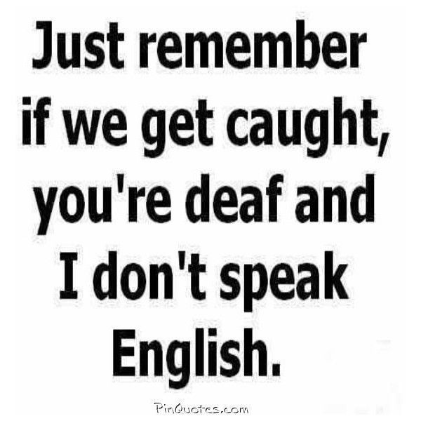 Remember, If We Get Caught Youu0027re Deaf And I Dont Speak English.