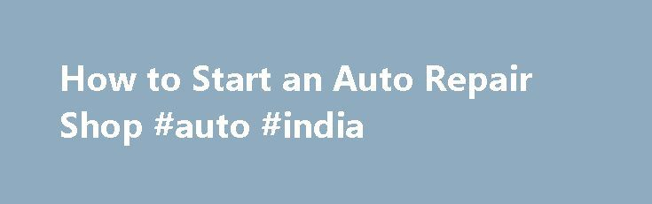 How to Start an Auto Repair Shop #auto #india http://remmont.com/how-to-start-an-auto-repair-shop-auto-india/  #auto repair shop # How to Start an Auto Repair Shop Most mechanics use their skills working for someone else. But if you have business skills and access to some capital, you ll be in a good position to learn how to start an auto repair shop of your own. You should be aware that it takes a lot of hard work of course, so you ll need to prepare accordingly. One of the first things you…