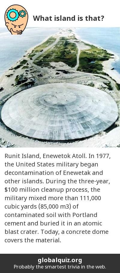 What island is that? Runit Island, Enewetok Atoll! In 1977, the United States military began decontamination of Enewetak and other islands. During the three-year, $100 million cleanup process, the military mixed more than 111,000 cubic yards (85,000 m3) of contaminated soil with Portland cement and buried it in an atomic blast crater. Today, a concrete dome covers the material.