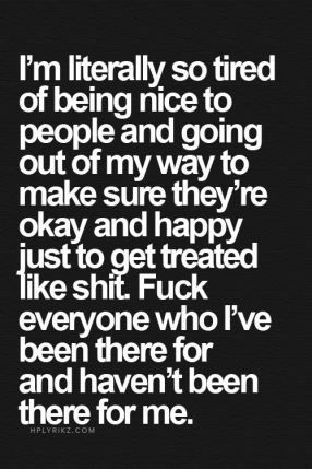 I'm literally so tired of being nice to people and going out of my way to make sure they're okay and happy just to get treated like shit
