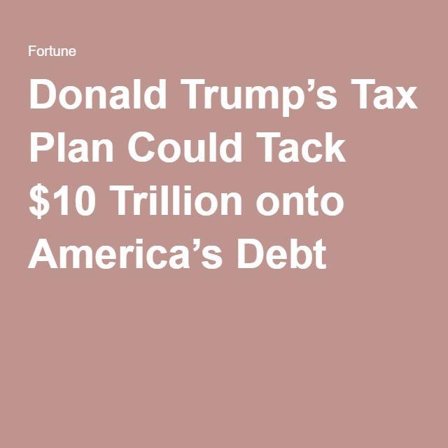 Donald Trump's Tax Plan Could Tack $10 Trillion onto America's Debt - Fortune Magazine