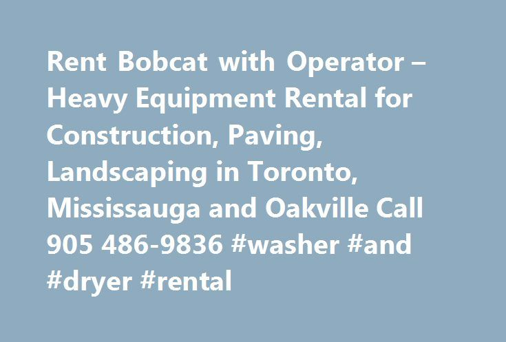 Rent Bobcat with Operator – Heavy Equipment Rental for Construction, Paving, Landscaping in Toronto, Mississauga and Oakville Call 905 486-9836 #washer #and #dryer #rental http://rentals.remmont.com/rent-bobcat-with-operator-heavy-equipment-rental-for-construction-paving-landscaping-in-toronto-mississauga-and-oakville-call-905-486-9836-washer-and-dryer-rental/  #bobcat rental # Our rental rates are competitive often cheaper than renting when all costs are factored in we are more convenient…