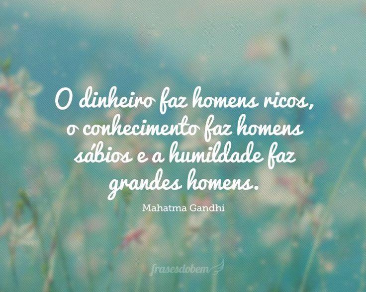 O dinheiro faz homens ricos, o conhecimento faz homens sábios e a humildade faz grandes homens.