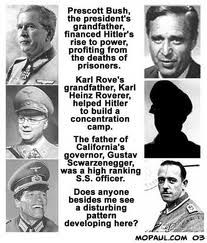 Prescott Bush, the president's grandfather financed Hitler's rise to power; Karl Rove's grandfather, Karl Heinz Roverer, helped Hitler build a concentration camp; Gustav Schwarzeneggar (Arnold's father) was a high ranking S.S. Officer - DOES ANYONE BESIDES ME SEE A DISTURBING PATTERN HERE?