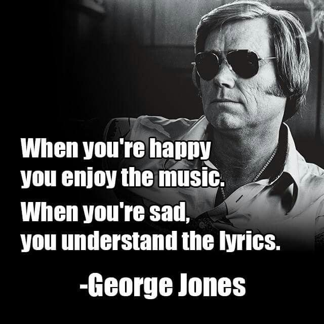 When you're happy you enjoy the music. When you're sad, you understand the lyrics. George Jones
