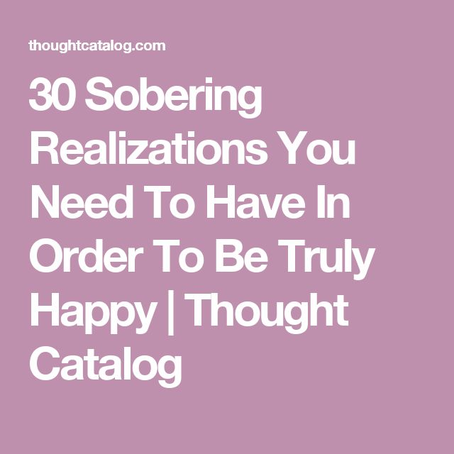 30 Sobering Realizations You Need To Have In Order To Be Truly Happy | Thought Catalog