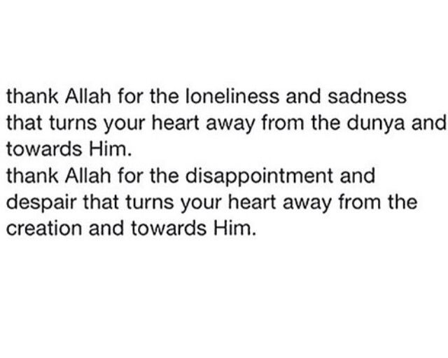 Subhanallah! We should be grateful for the loneliness, sadness, disappointment and despair that happened in our life. It was His plan to bring us back to Him.