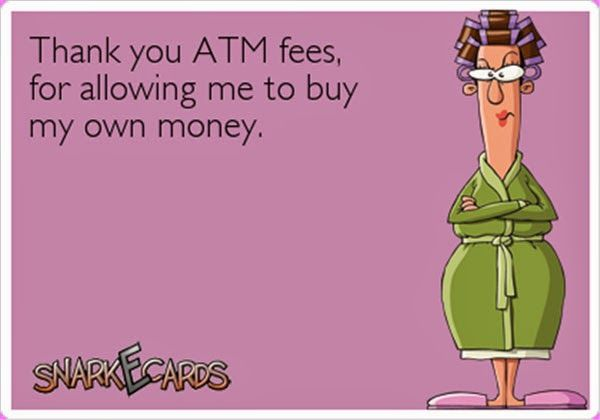 Seriously!! I hate atm fees, bank fees, credit card fees with a passion! Especially monthly bank account fees. I shouldn't have to pay to lend you MY money..