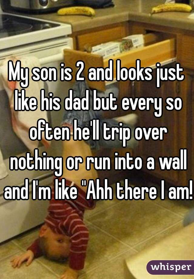 """My son is 2 and looks just like his dad but every so often he'll trip over nothing or run into a wall and I'm like """"Ahh there I am!"""""""